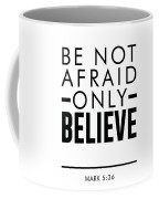 Be Not Afraid, Only Believe - Bible Verses Art - Mark 5 36 Coffee Mug