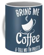 Bring Me Coffee And Tell Me Im Pretty Coffee Mug