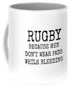 Rugby Because Men Don't Wear Pads While Bleeding Coffee Mug