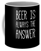 Beer Is Always The Answer Coffee Mug