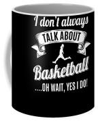 Dont Always Talk About Basketball Oh Wait Yes I Do Coffee Mug