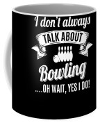Dont Always Talk About Bowling Oh Wait Yes I Do Coffee Mug
