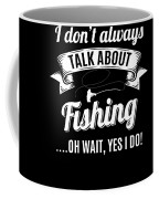 Dont Always Talk About Fishing Oh Wait Yes I Do Coffee Mug