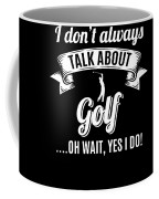 Dont Always Talk About Golf Oh Wait Yes I Do Coffee Mug