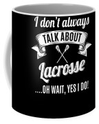 Dont Always Talk About Lacrosse Oh Wait Yes I Do Coffee Mug