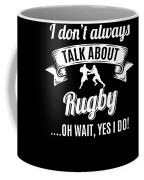 Dont Always Talk About Rugby Oh Wait Yes I Do Coffee Mug