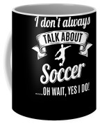 Dont Always Talk About Soccer Oh Wait Yes I Do Coffee Mug