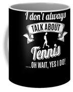 Dont Always Talk About Tennis Oh Wait Yes I Do Coffee Mug