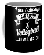 Dont Always Talk About Volleyball Oh Wait Yes I Do Coffee Mug