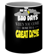 Great Dane Design There Are No Bad Days When You Come Home To A Great Dane Coffee Mug