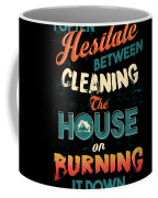 House Cleaning Humor I Hesitate Between Cleaning House Or Burning It Down Coffee Mug