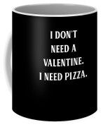 I Dont Need A Valentine I Need Pizza Coffee Mug