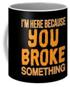 Im Here Because You Broke Something Coffee Mug