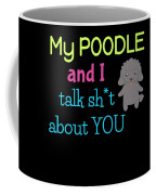 My Poodle And I Talk Sh T About You Coffee Mug
