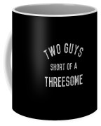Two Guys Short Of A Threesome Coffee Mug