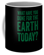 What Have You Done For Earth Today Coffee Mug