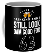 Years Of Drinking And I Still Look Dam Good For 63 Coffee Mug