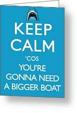 Keep Calm 'cos You're Gonna Need A Bigger Boat Greeting Card
