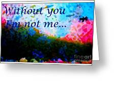 Without You I'm Not Me... Greeting Card