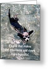 Black Chihuahua Dog Its You That Makes The Mountains And Rivers More Beautiful. Greeting Card