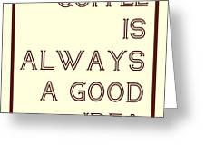 Coffee Is Always A Good Idead Greeting Card