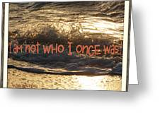 I Am Not Who I Once Was Greeting Card