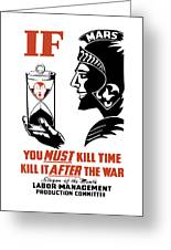 If You Must Kill Time - Kill It After The War Greeting Card