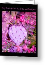 My Heart Pains Me To Be Without You 3 Greeting Card
