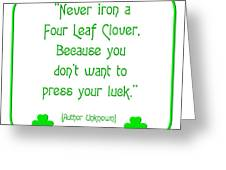 Never Iron A Four Leaf Clover Because You Dont Want To Press Your Luck Greeting Card