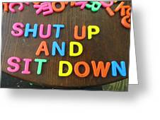 Shut Up And Sit Down Greeting Card