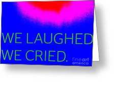 We Laughed We Cried Greeting Card