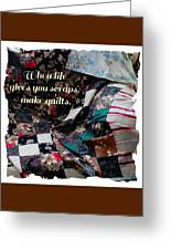When Life Give You Scraps Make Quilts Greeting Card