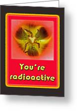 You're Radioactive - Birthday Love Valentine Card Greeting Card
