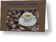 Premium Coffee - Best Good Morning You Can Get  Greeting Card