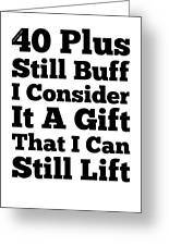 40 Plus And Still Buff Greeting Card