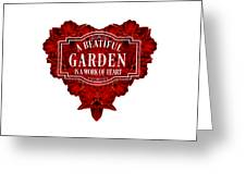 A Beautiful Garden Is A Work Of Heart Tee Greeting Card