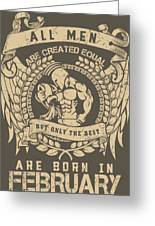 All Men Are Created Equal, But Only The Best Are Born In February Greeting Card