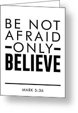 Be Not Afraid, Only Believe - Bible Verses Art - Mark 5 36 Greeting Card