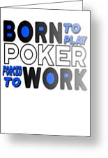 Born To Play Poker Forced To Go To Work Poker Player Gambling Greeting Card