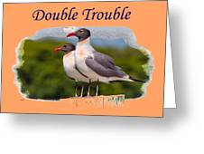 Double Trouble 2 Greeting Card