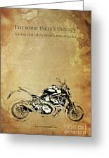 Ducati Monster.for Some Theres Therapy, For The Rest Of Us Theres Motorcycles Greeting Card