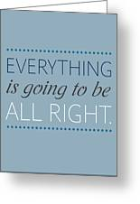 Everything Is Going To Be All Right Greeting Card