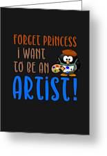Forget Princess I Want To Be An Artist Greeting Card