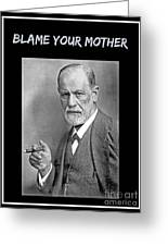 Freud Says Blame Your Mother  Greeting Card