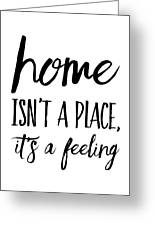 Home Isn't A Place It's A Feeling Greeting Card