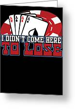 I Didnt Come Here To Lose Poker Player Greeting Card