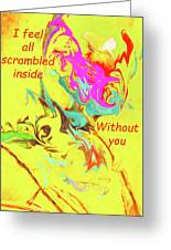 I Feel All Scrambled Inside Without You Greeting Card