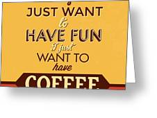 I Just Want To Have Coffee Greeting Card