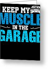 I Keep My Muscle In The Garage Greeting Card