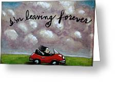 Im Leaving Forever Greeting Card